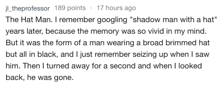 """Text - j_theprofessor 189 points 17 hours ago The Hat Man. I remember googling """"shadow man with a hat"""" years later, because the memory was so vivid in my mind. But it was the form of a man wearing a broad brimmed hat but all in black, and I just remember seizing up when I saw him. Then I turned away for a second and when I looked back, he was gone."""