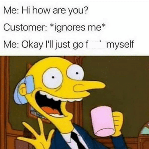 Cartoon - Me: Hi how are you? Customer: *ignores me* Me: Okay l'll just go f myself