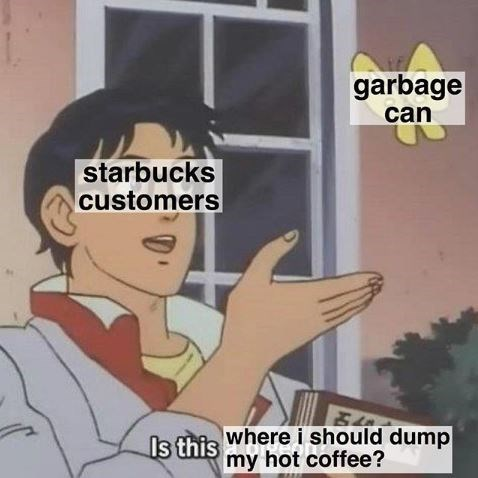 Cartoon - garbage can starbucks customers Is this wherei should dump my hot coffee?