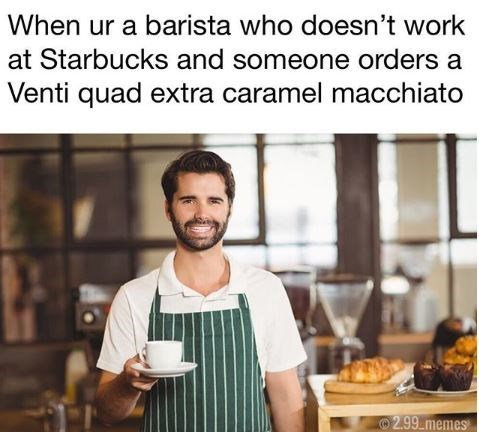 Cook - When ur a barista who doesn't work at Starbucks and someone orders a Venti quad extra caramel macchiato 2.99memes