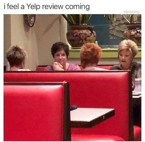 "Caption that reads, ""I feel a Yelp review coming"" above a pic of four middle-aged women sitting at a restaurant table"