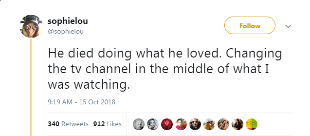 Text - sophielou @sophielou Follow He died doing what he loved. Changing the tv channel in the middle of what I was watching. 9:19 AM - 15 Oct 2018 Teide Iml 340 Retweets 912 Likes