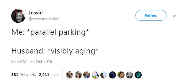 Text - Jessie Follow @mommajessiec Me: *parallel parking* Husband: *visibly aging* 6:33 AM - 25 Oct 2018 381 Retweets 2,211 Likes
