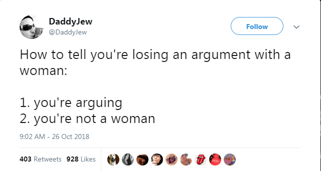 Text - DaddyJew Follow @DaddyJew How to tell you're losing an argument with a woman: 1. you're arguing 2. you're not a woman 9:02 AM - 26 Oct 2018 403 Retweets 928 Likes