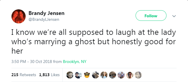 Text - Brandy Jensen Follow @BrandyLJensen I know we're all supposed to laugh at the lady who's marrying a ghost but honestly good for her 3:50 PM-30 Oct 2018 from Brooklyn, NY 215 Retweets 1,813 Likes