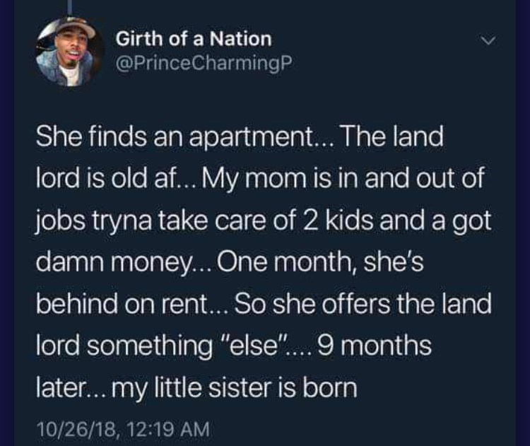 """Text - Girth of a Nation @PrinceCharmingP She finds an apartment... The land lord is old af... My mom is in and out of jobs tryna take care of 2 kids and a got damn money.... One month, she's behind on rent... So she offers the land lord something """"else""""... 9 months later... my little sister is born 10/26/18, 12:19 AM"""
