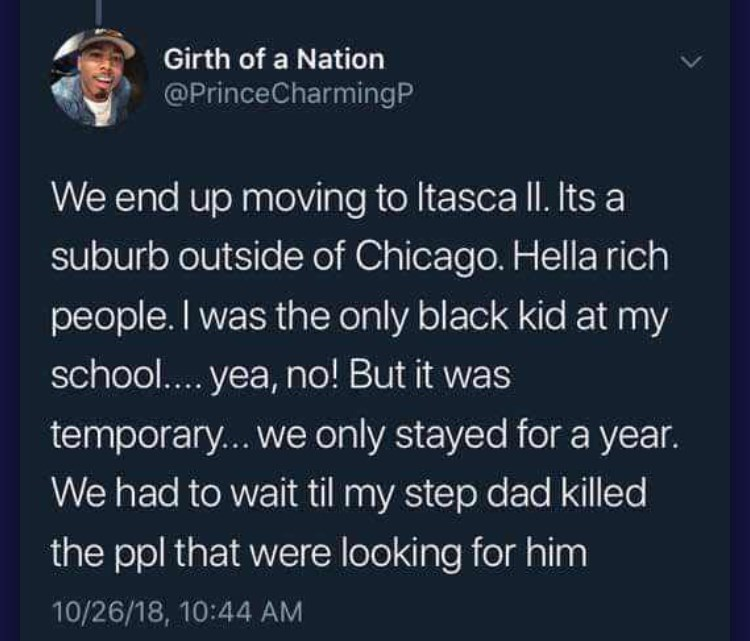 Text - Girth of a Nation @PrinceCharmingP We end up moving to Itasca ll. Its a suburb outside of Chicago. Hella rich people. I was the only black kid at my school... yea, no! But it was temporary...we only stayed for a year. We had to wait til my step dad killed the ppl that were looking for him 10/26/18, 10:44 AM