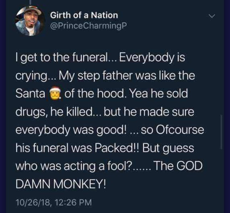 Text - Girth of a Nation @PrinceCharmingP I get to the funeral... Everybody is cryin... My step father was like the Santa of the hood. Yea he sold drugs, he killed...but he made sure everybody was good!.. so Ofcourse his funeral was Packed!! But guess who was acting a fool?.The GOD DAMN MONKEY! 10/26/18, 12:26 PM