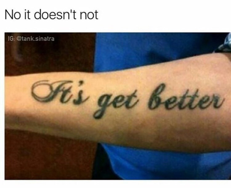 "misspelled tattoo that reads ""It's get better"" captioned ""no it doesn't"""