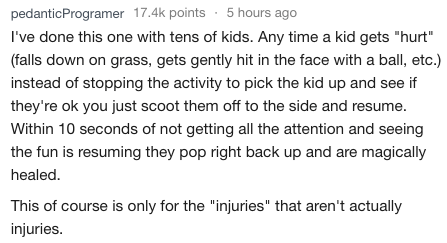 """Text - pedanticProgramer 17.4k points5 hours ago I've done this one with tens of kids. Any time a kid gets """"hurt"""" (falls down on grass, gets gently hit in the face with a ball, etc.) instead of stopping the activity to pick the kid up and see if they're ok you just scoot them off to the side and resume. Within 10 seconds of not getting all the attention and seeing the fun is resuming they pop right back up and are magically healed. This of course is only for the """"injuries"""" that aren't actually i"""