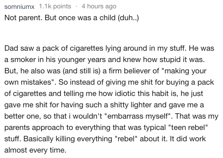 """Text - 4 hours ago somniumx 1.1k points Not parent. But once was a child (duh..) Dad saw a pack of cigarettes lying around in my stuff. He a smoker in his younger years and knew how stupid it was. But, he also was (and still is) a firm believer of """"making your own mistakes"""". So instead of giving me shit for buying a pack of cigarettes and telling me how idiotic this habit is, he just gave me shit for having such a shitty lighter and gave me a better one, so that i wouldn't """"embarrass myself"""". Th"""