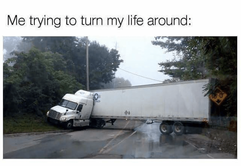 "Caption that reads, ""Me trying to turn my life around"" above a pic of a truck attempting to turn around on a small highway"