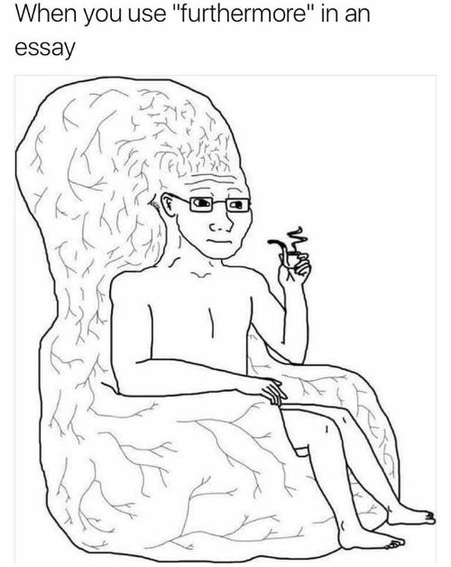 """Caption that reads, """"When you use 'furthermore' in an essay"""" above a drawing of a guy with a giant brain"""