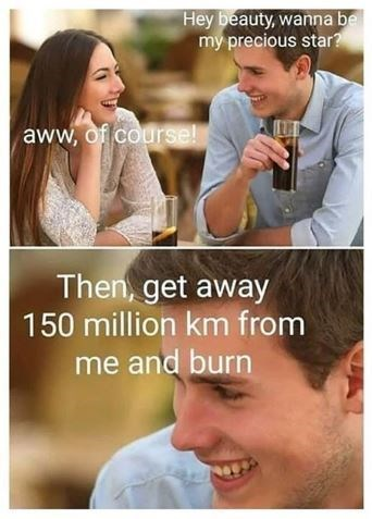 Facial expression - Hey beauty, wanna be my precious star? aww, of course! Then, get away 150 million km from me and burn