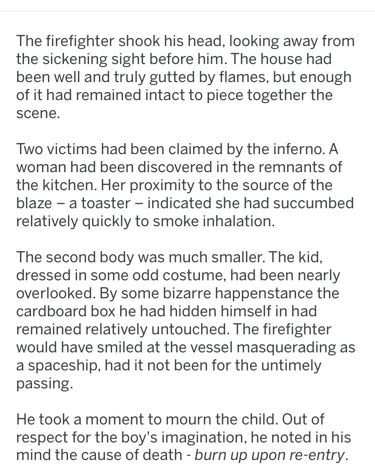 Text - The firefighter shook his head, looking away from the sickening sight before him. The house had been well and truly gutted by flames, but enough of it had remained intact to piece together the Scene. Two victims had been claimed by the inferno. A woman had been discovered in the remnants of the kitchen. Her proximity to the source of the blaze a toaster - indicated she had succumbed relatively quickly to smoke inhalation. The second body was much smaller. The kid, dressed in some odd cost