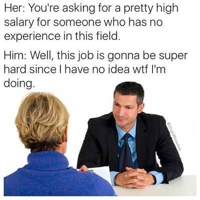 """Caption that reads, """"Her: You're asking for a pretty high salary for someone who has no experience in this field; Him: Well, this job is gonna be super hard since I have no idea WTF I'm doing"""" above a stock photo of a job interview"""