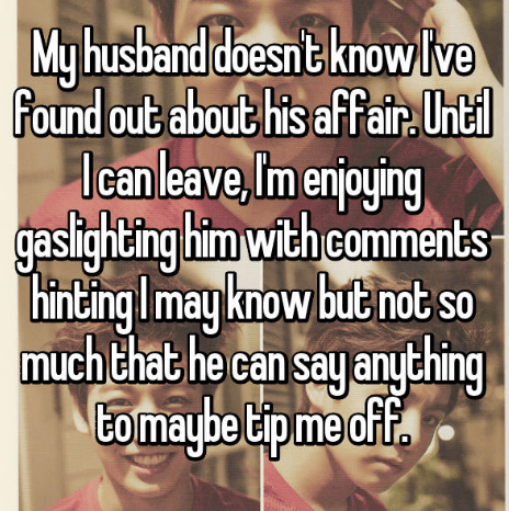 secret - Facial expression - My husband doesn t knowlve found out about his affair htl Until Icanleave, Im enjoying gaslighting him with comments inting Imayknow but not so much that he can say any thing Eomaybe tip me of