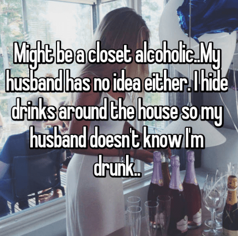 secret - Text - Mighit beacloset alcohalte Mg husband has no idea either.lI hide drinks around the house so my husban d doesnt knowlm drunk.! OTO
