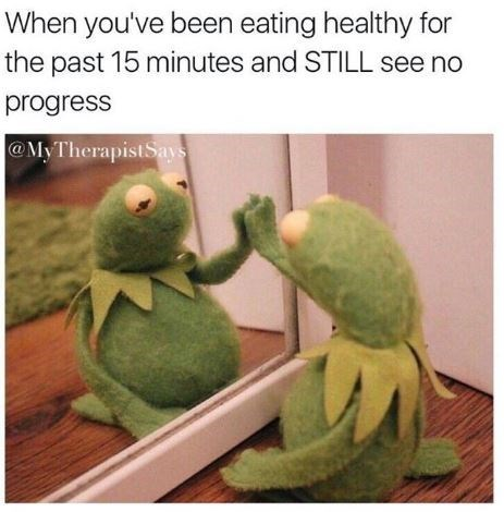 "Caption that reads, ""When you've been eating healthy for the past 15 minutes and STILL see no progress"" above a pic of sad Kermit looking at his reflection in the mirror"