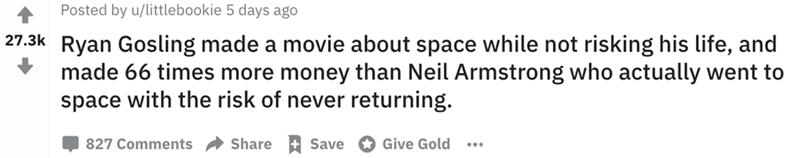 Text - Text - Posted by u/littlebookie 5 days ago 27.3k Ryan Gosling made a movie about space while not risking his life, and made 66 times more money than Neil Armstrong who actually went to space with the risk of never returning. Give Gold Share 827 Comments Save
