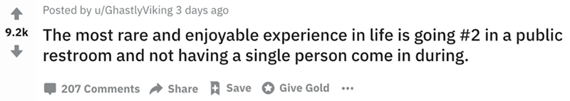 Text - Posted by u/GhastlyViking 3 days ago 9.2k The most rare and enjoyable experience in life is going #2 in a public restroom and not having a single person come in during. 207 Comments Share Save Give Gold