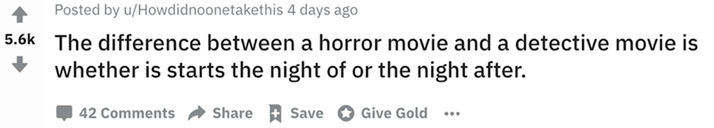 Text - Posted by u/Howdidnoonetakethis 4 days ago 5.6k The difference between a horror movie and a detective movie is whether is starts the night of or the night after. Share Save 42 Comments Give Gold