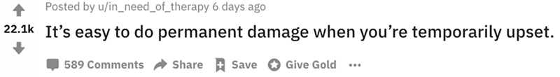 Text - Text - Posted by u/in_need_of_therapy 6 days ago 22.1k It's easy to do permanent damage when you're temporarily upset. Share +Save Give Gold 589 Comments