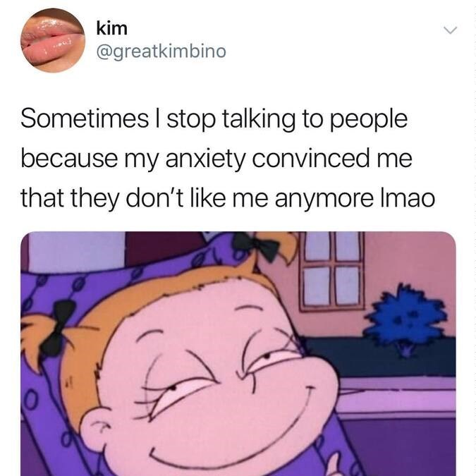 meme about not talking to people because anxiety convinced me they don't like me with picture of Angelica from Rugrats