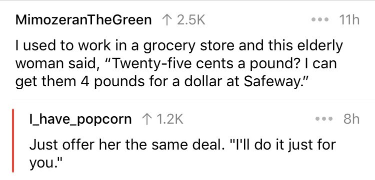 "Text - MimozeranTheGreen 12.5K 11h I used to work in a grocery store and this elderly woman said, ""Twenty-five cents a pound? I can get them 4 pounds for a dollar at Safeway."" have_popcorn 1 1.2K 8h Just offer her the same deal. ""I'll do it just for you."""