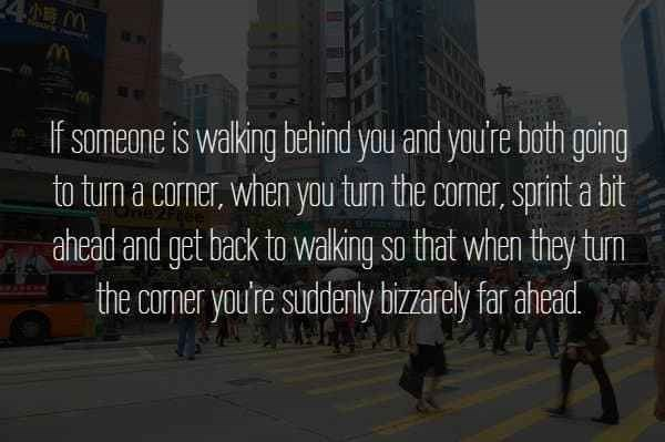 text about sprinting when you turn corners to suddenly be bizarrely ahead of person walking behind you