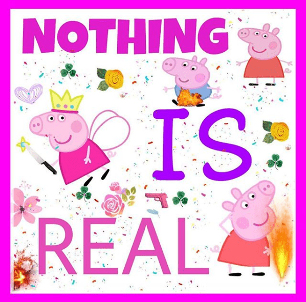 "collection of pictures of Peppa Pig doing questionable activities with the caption ""nothing is real"""