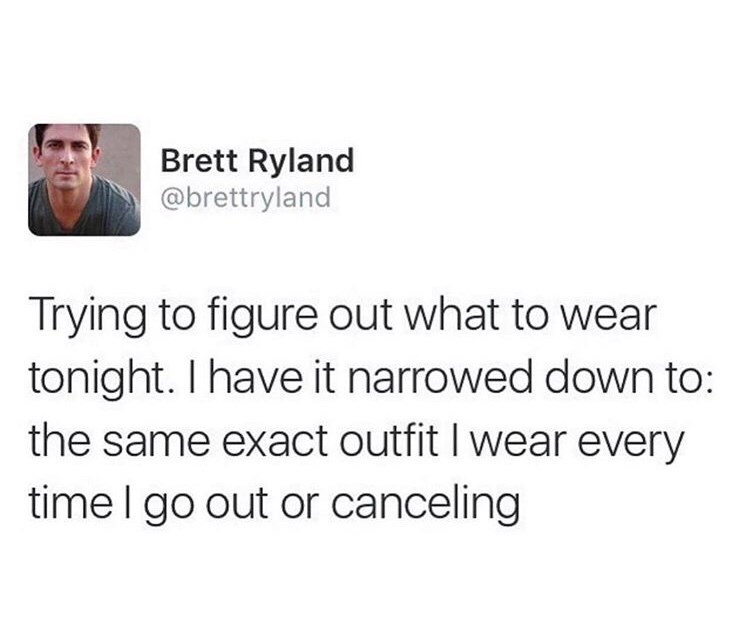 Text - Brett Ryland @brettryland Trying to figure out what to wear tonight. I have it narrowed down to: the same exact outfit I wear every time I go out or canceling