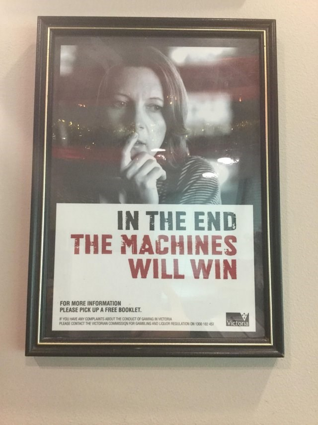 Poster - IN THE END THE MACHINES WILL WIN FOR MORE INFORMATION PLEASE PICK UP A FREE BOOKLET. F YOU HAVE ANY COMPLAINTS ABOUT THE CONDUCT OF GAMING IN VICTORIA PLEASE CONTACT THE VICTORIAN COMMISSION FOR GAMBLING AND LIQUOR REGULATION ON 1300 182 45 Victoria
