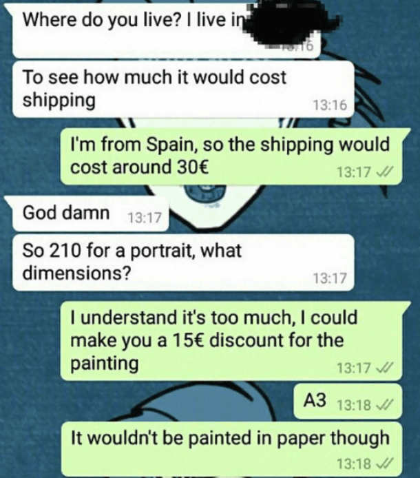 Text - Where do you live? I live in To see how much it would cost shipping 13:16 I'm from Spain, so the shipping would cost around 30€ 13:17 God damn 13:17 So 210 for a portrait, what dimensions? 13:17 I understand it's too much, I could make you a 15€ discount for the painting 13:17 A3 13:18 It wouldn't be painted in paper though 13:18