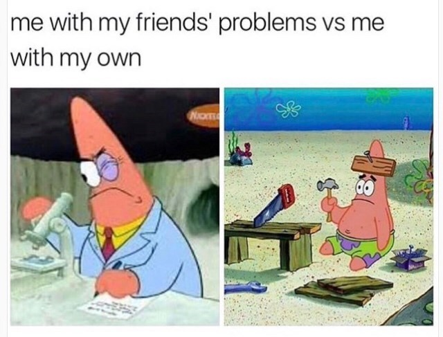 meme about approaching your friends' problems with picture of smart Patrick Star vs approaching your own problems with picture of Patrick nailing board to head