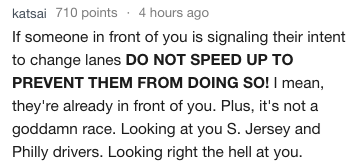 Text - katsai 710 points 4 hours ago If someone in front of you is signaling their intent to change lanes DO NOT SPEED UP TO PREVENT THEM FROM DOING So! I mean, they're already in front of you. Plus, it's not a goddamn race. Looking at you S. Jersey and Philly drivers. Looking right the hell at you.