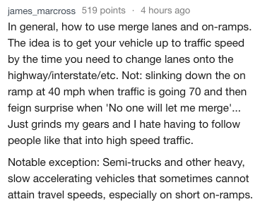 Text - james_marcross 519 points 4 hours ago In general, how to use merge lanes and on-ramps. The idea is to get your vehicle up to traffic speed by the time you need to change lanes onto the highway/interstate/etc. Not: slinking down the on ramp at 40 mph when traffic is going 70 and then feign surprise when 'No one will let me merge... Just grinds my gears and I hate having to follow people like that into high speed traffic. Notable exception: Semi-trucks and other heavy, slow accelerating veh