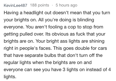 Text - KevinLee487 188 points 5 hours ago Having a headlight out doesn't mean that you turn your brights on. All you're doing is blinding everyone. You aren't fooling a cop to stop from getting pulled over. Its obvious as fuck that your brights are on. Your bright ass lights are shining right in people's faces. This goes double for cars that have separate bulbs that don't turn off the regular lights when the brights are on and everyone can see you have 3 lights on instead of 4 lights