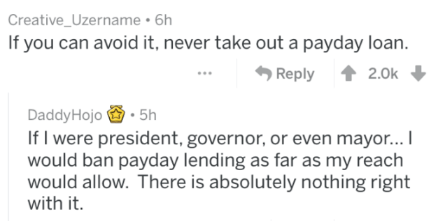 Text - Creative_Uzername 6h If you can avoid it, never take out a payday loan. Reply 2.0k 5h Daddy Hojo If I were president, governor, or even mayor... I would ban payday lending as far as my reach would allow. There is absolutely nothing right with it.