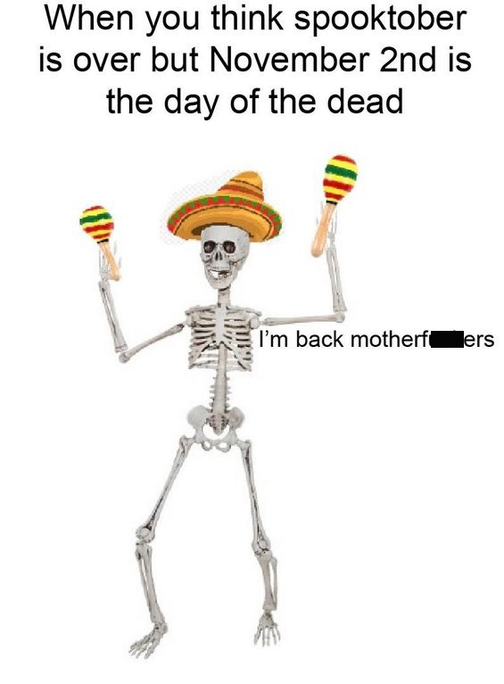 """spooky dank meme with Caption that reads, """"When you think spooktober is over but November 2nd is the Day of the Dead"""" above a pic of a skeleton playing the maracas saying, """"I'm back motherf*ckers"""""""