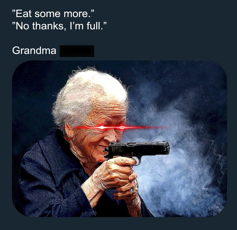 dank meme about glowing eyes grandma with gun forcing you to eat