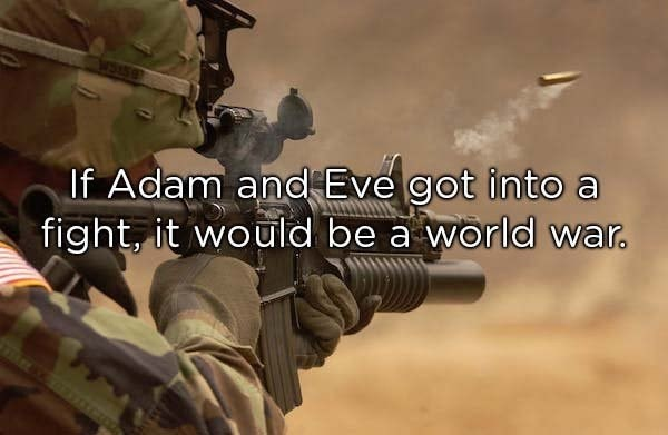 Soldier - If Adam and Eve got into a fight, it would be a world war.