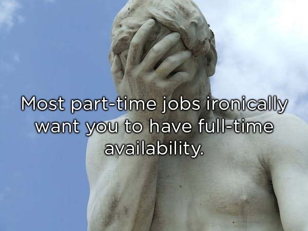 Sculpture - Most part-time jobs ironically want you to have full-time availability.