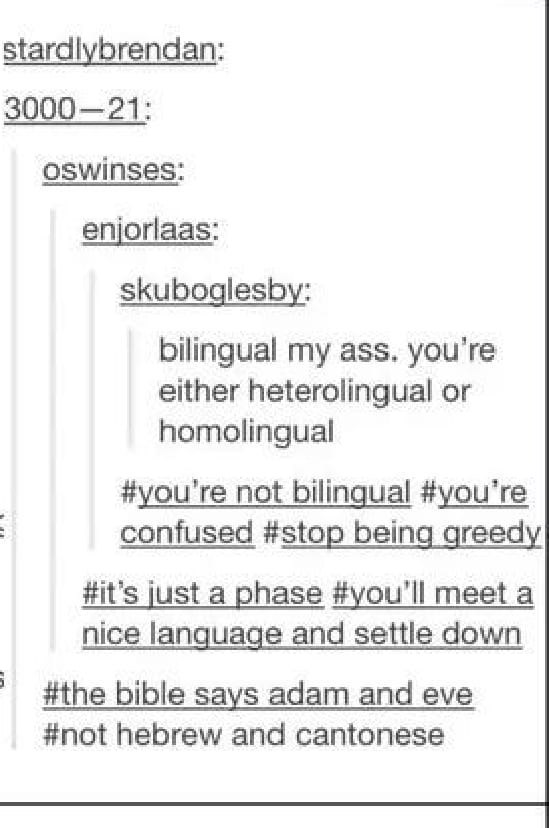 Text - stardlybrendan: 3000-21: oswinses: enjorlaas: skuboglesby: bilingual my ass. you're either heterolingual or homolingual #you're not bilingual #you're confused #stop being greedy #it's just a phase #you'll meet a nice language and settle down #the bible says adam and eve #not hebrew and cantonese