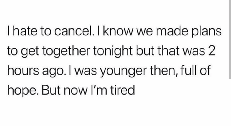 Text - I hate to cancel. I know we made plans to get together tonight but that was 2 hours ago. I was younger then, full of hope. But now I'm tired