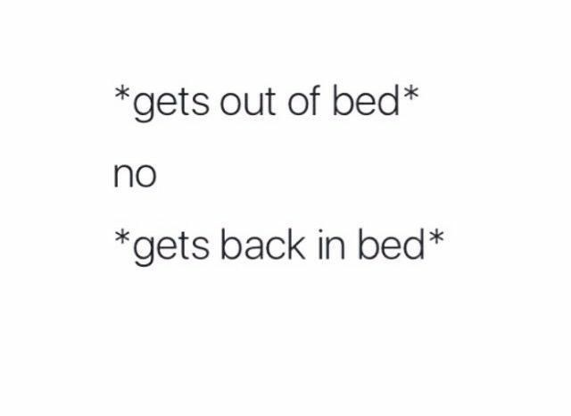 Text - *gets out of bed* no *gets back in bed*