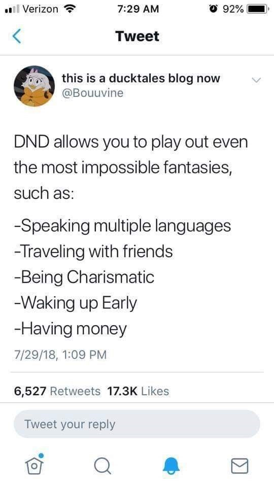 Text - .i Verizon O 92% 7:29 AM Tweet this is a ducktales blog now @Bouuvine DND allows you to play out ever the most impossible fantasies, such as: -Speaking multiple languages -Traveling with friends -Being Charismatic -Waking up Early -Having money 7/29/18, 1:09 PM 6,527 Retweets 17.3K Likes Tweet your reply Σ