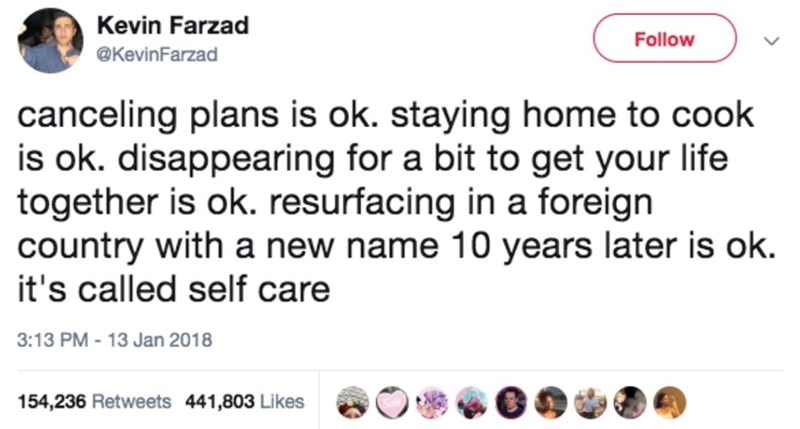 Text - Kevin Farzad Follow @KevinFarzad canceling plans is ok. staying home to cook is ok. disappearing for a bit to get your life together is ok. resurfacing in a foreign country with a new name 10 years later is ok. it's called self care 3:13 PM-13 Jan 2018 154,236 Retweets 441,803 Likes