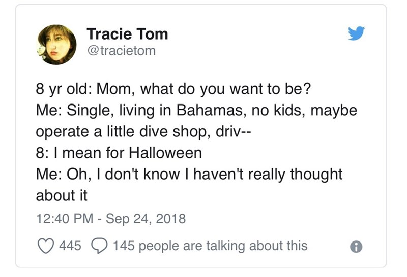 Text - Tracie Tom @tracietom 8 yr old: Mom, what do you want to be? Me: Single, living in Bahamas, no kids, maybe operate a little dive shop, driv- 8: I mean for Halloween Me: Oh, I don't know I haven't really thought about it 12:40 PM - Sep 24, 2018 145 people are 445 talking about this