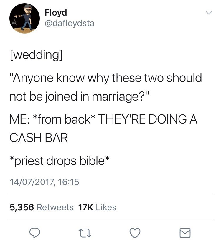 """Text - Floyd @dafloydsta [wedding] """"Anyone know why these two should not be joined in marriage?"""" ME: *from back* THEY'RE DOING A CASH BAR priest drops bible* 14/07/2017, 16:15 5,356 Retweets 17K Likes"""